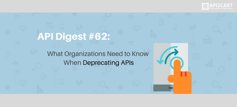 Api digest 62 what organizations need to know when deprecating apis api2cart unified - Api up ...
